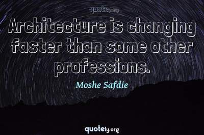 Photo Quote of Architecture is changing faster than some other professions.