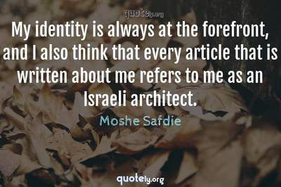 Photo Quote of My identity is always at the forefront, and I also think that every article that is written about me refers to me as an Israeli architect.
