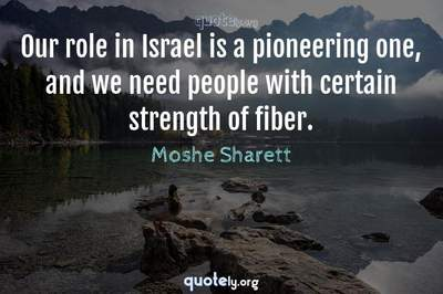 Photo Quote of Our role in Israel is a pioneering one, and we need people with certain strength of fiber.
