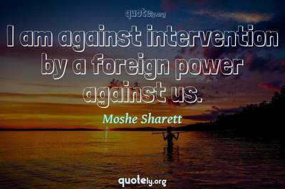 Photo Quote of I am against intervention by a foreign power against us.
