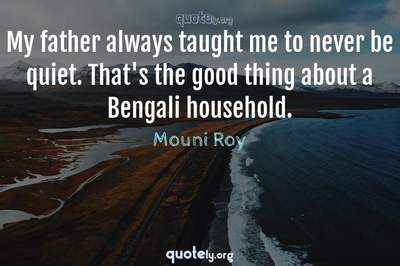 Photo Quote of My father always taught me to never be quiet. That's the good thing about a Bengali household.