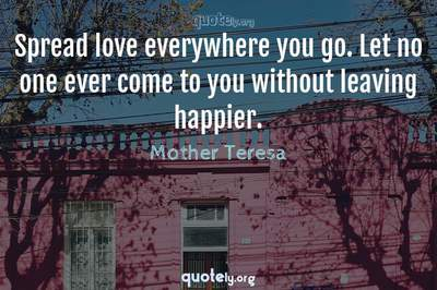 Photo Quote of Spread love everywhere you go. Let no one ever come to you without leaving happier.