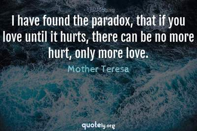 Photo Quote of I have found the paradox, that if you love until it hurts, there can be no more hurt, only more love.