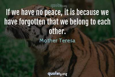 Photo Quote of If we have no peace, it is because we have forgotten that we belong to each other.