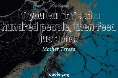 Photo Quote of If you can't feed a hundred people, then feed just one.