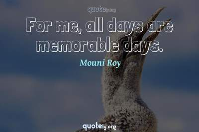 Photo Quote of For me, all days are memorable days.