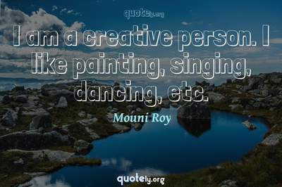 Photo Quote of I am a creative person. I like painting, singing, dancing, etc.