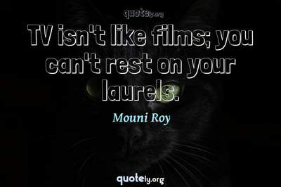Photo Quote of TV isn't like films; you can't rest on your laurels.