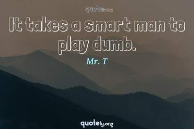 Photo Quote of It takes a smart man to play dumb.