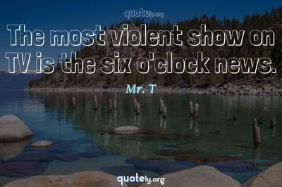 Photo Quote of The most violent show on TV is the six o'clock news.