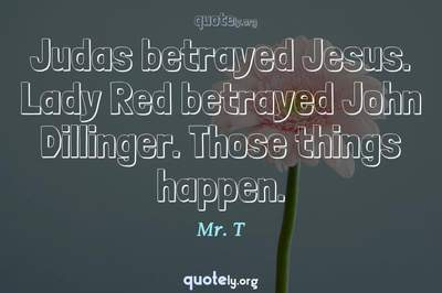 Photo Quote of Judas betrayed Jesus. Lady Red betrayed John Dillinger. Those things happen.