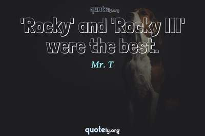 Photo Quote of 'Rocky' and 'Rocky III' were the best.