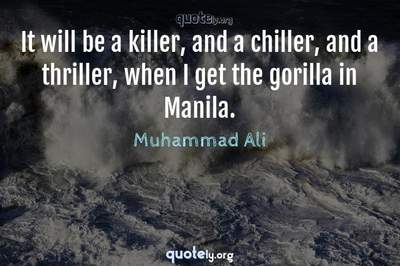 Photo Quote of It will be a killer, and a chiller, and a thriller, when I get the gorilla in Manila.