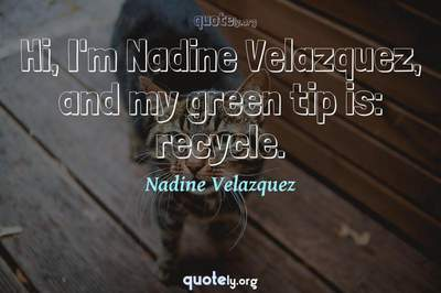 Photo Quote of Hi, I'm Nadine Velazquez, and my green tip is: recycle.