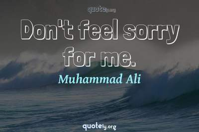Photo Quote of Don't feel sorry for me.
