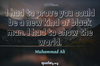 Photo Quote of I had to prove you could be a new kind of black man. I had to show the world.