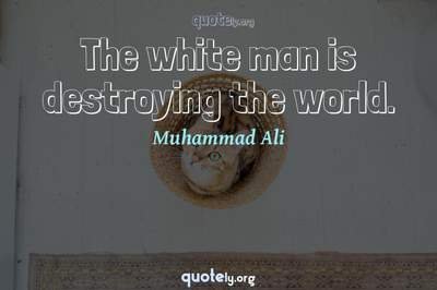 Photo Quote of The white man is destroying the world.