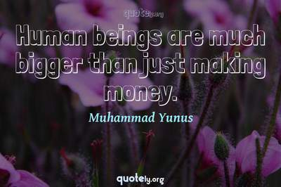 Photo Quote of Human beings are much bigger than just making money.