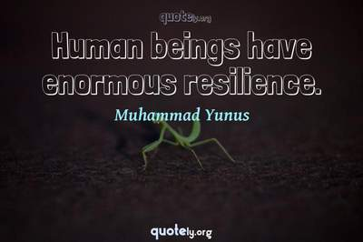 Photo Quote of Human beings have enormous resilience.