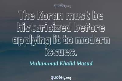 Photo Quote of The Koran must be historicized before applying it to modern issues.