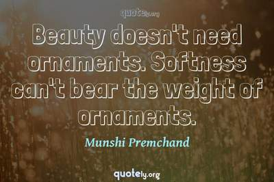 Photo Quote of Beauty doesn't need ornaments. Softness can't bear the weight of ornaments.
