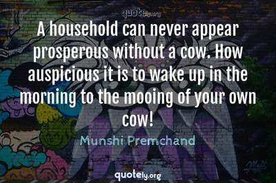 Photo Quote of A household can never appear prosperous without a cow. How auspicious it is to wake up in the morning to the mooing of your own cow!