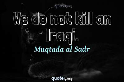 Photo Quote of We do not kill an Iraqi.