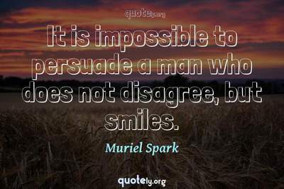 Photo Quote of It is impossible to persuade a man who does not disagree, but smiles.
