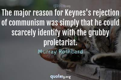 Photo Quote of The major reason for Keynes's rejection of communism was simply that he could scarcely identify with the grubby proletariat.