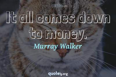 Photo Quote of It all comes down to money.