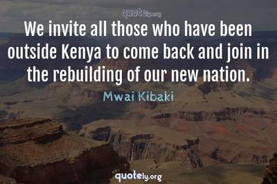 Photo Quote of We invite all those who have been outside Kenya to come back and join in the rebuilding of our new nation.