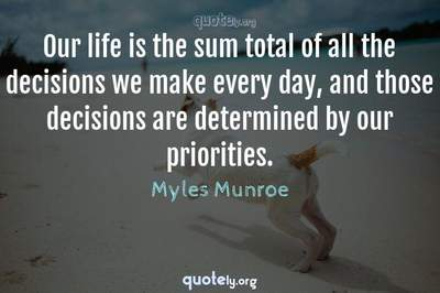 Photo Quote of Our life is the sum total of all the decisions we make every day, and those decisions are determined by our priorities.