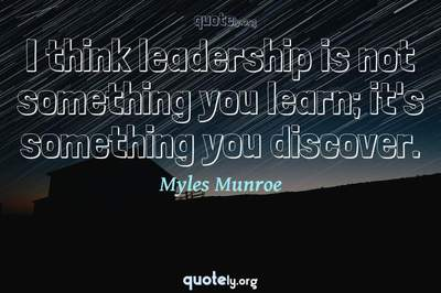Photo Quote of I think leadership is not something you learn; it's something you discover.