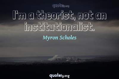 Photo Quote of I'm a theorist, not an institutionalist.