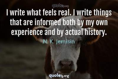 Photo Quote of I write what feels real. I write things that are informed both by my own experience and by actual history.