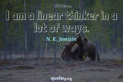 Photo Quote of I am a linear thinker in a lot of ways.