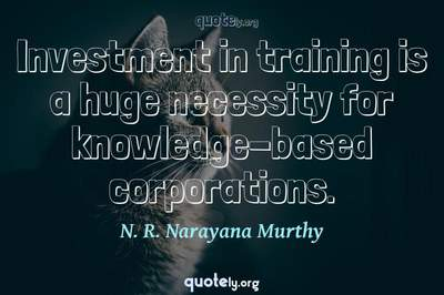 Photo Quote of Investment in training is a huge necessity for knowledge-based corporations.
