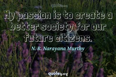 Photo Quote of My passion is to create a better society for our future citizens.