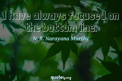 Photo Quote of I have always focused on the bottom line.
