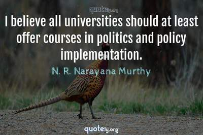 Photo Quote of I believe all universities should at least offer courses in politics and policy implementation.