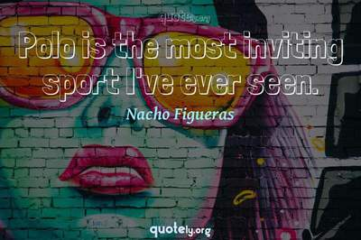 Photo Quote of Polo is the most inviting sport I've ever seen.