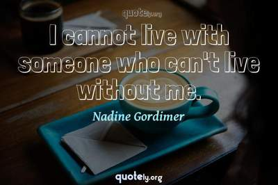 Photo Quote of I cannot live with someone who can't live without me.
