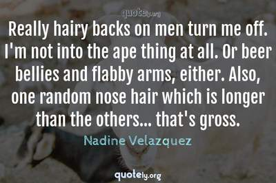 Photo Quote of Really hairy backs on men turn me off. I'm not into the ape thing at all. Or beer bellies and flabby arms, either. Also, one random nose hair which is longer than the others... that's gross.