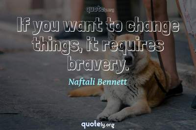 Photo Quote of If you want to change things, it requires bravery.
