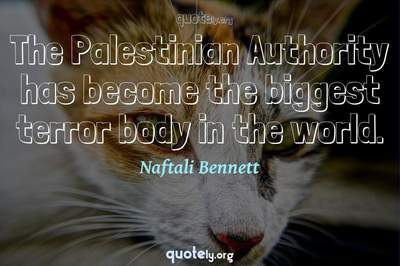 Photo Quote of The Palestinian Authority has become the biggest terror body in the world.