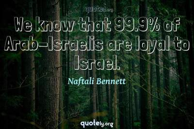 Photo Quote of We know that 99.9% of Arab-Israelis are loyal to Israel.