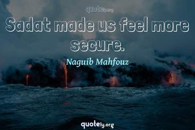 Photo Quote of Sadat made us feel more secure.