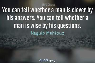 Photo Quote of You can tell whether a man is clever by his answers. You can tell whether a man is wise by his questions.