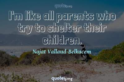 Photo Quote of I'm like all parents who try to shelter their children.