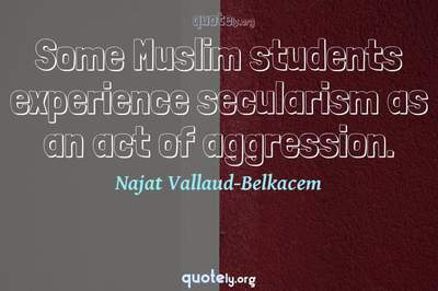 Photo Quote of Some Muslim students experience secularism as an act of aggression.